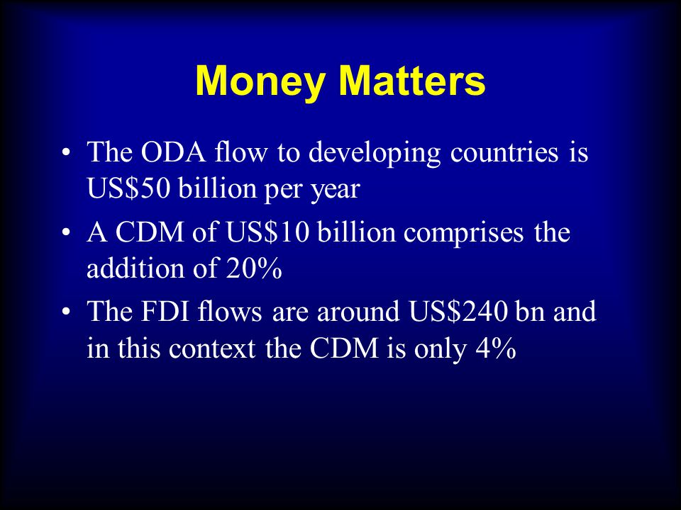 Money Matters The ODA flow to developing countries is US$50 billion per year A CDM of US$10 billion comprises the addition of 20% The FDI flows are around US$240 bn and in this context the CDM is only 4%