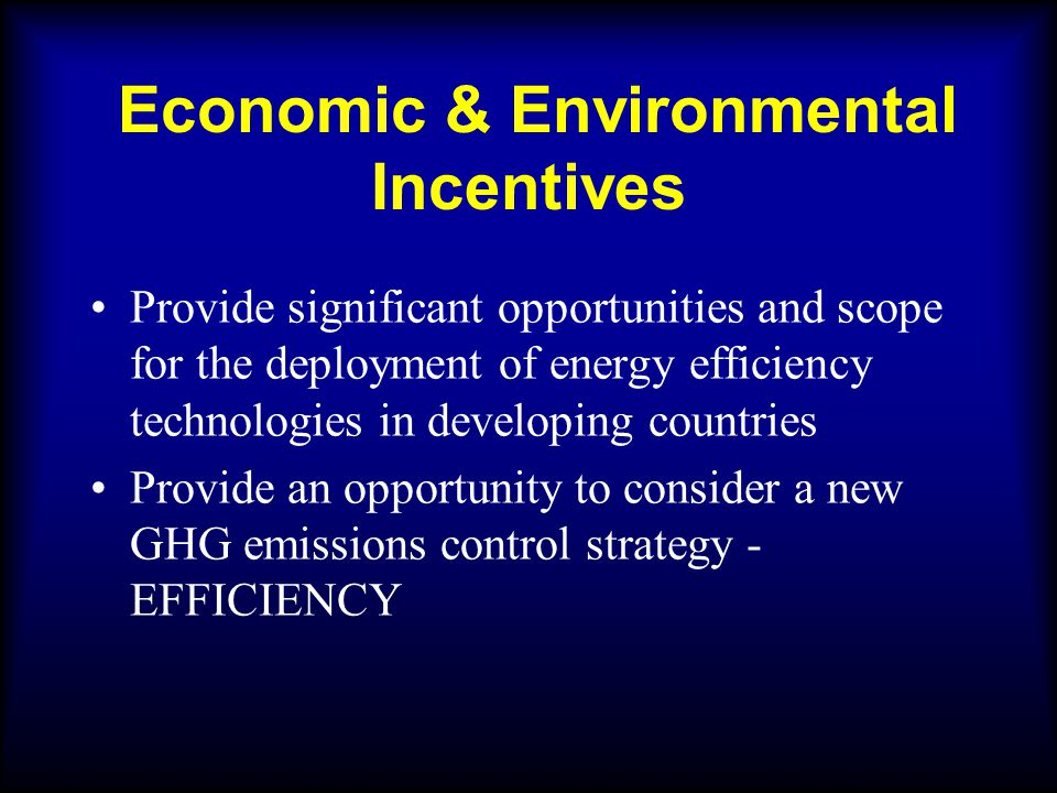 Economic & Environmental Incentives Provide significant opportunities and scope for the deployment of energy efficiency technologies in developing countries Provide an opportunity to consider a new GHG emissions control strategy - EFFICIENCY