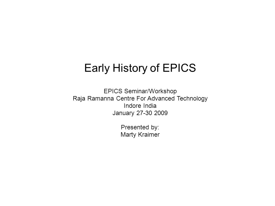 Early History of EPICS EPICS Seminar/Workshop Raja Ramanna Centre For Advanced Technology Indore India January 27-30 2009 Presented by: Marty Kraimer