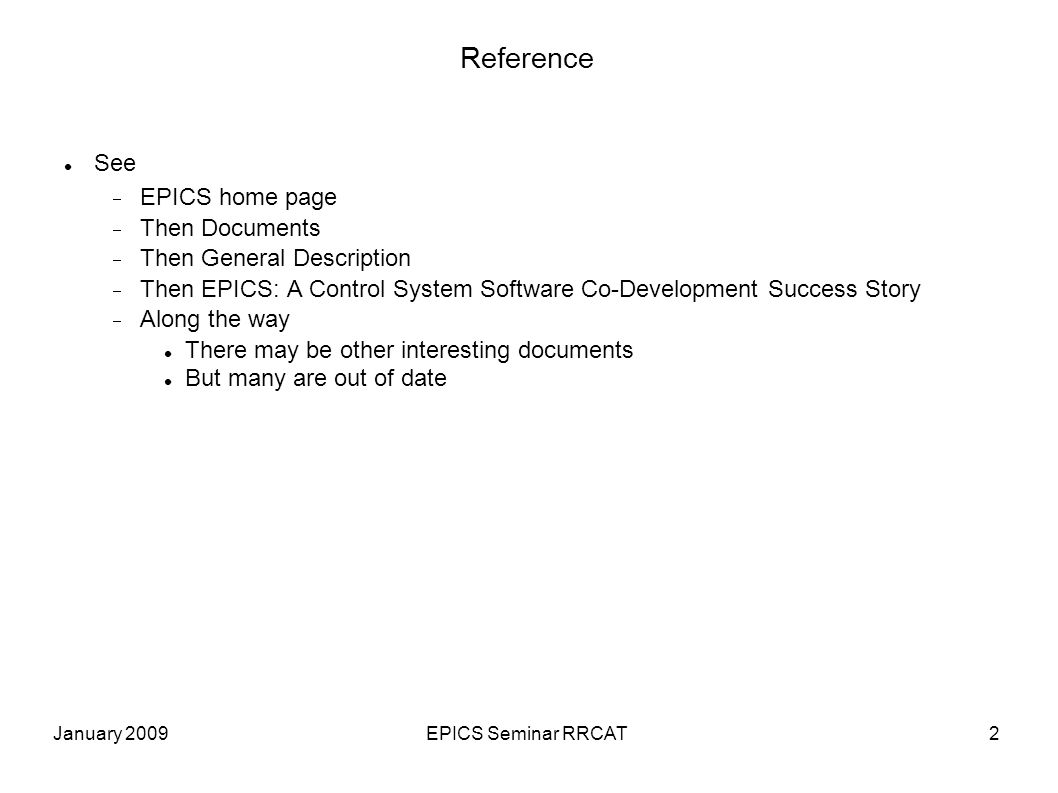 January 2009EPICS Seminar RRCAT2 Reference See  EPICS home page  Then Documents  Then General Description  Then EPICS: A Control System Software Co-Development Success Story  Along the way There may be other interesting documents But many are out of date