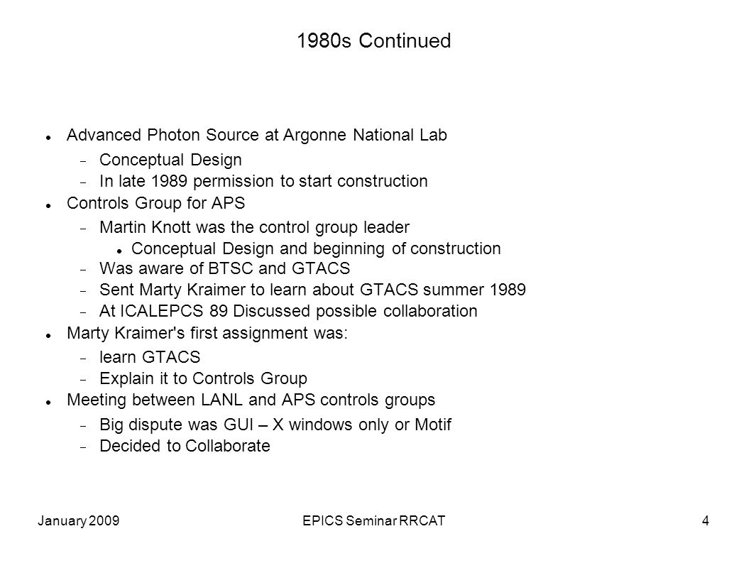 January 2009EPICS Seminar RRCAT4 1980s Continued Advanced Photon Source at Argonne National Lab  Conceptual Design  In late 1989 permission to start construction Controls Group for APS  Martin Knott was the control group leader Conceptual Design and beginning of construction  Was aware of BTSC and GTACS  Sent Marty Kraimer to learn about GTACS summer 1989  At ICALEPCS 89 Discussed possible collaboration Marty Kraimer s first assignment was:  learn GTACS  Explain it to Controls Group Meeting between LANL and APS controls groups  Big dispute was GUI – X windows only or Motif  Decided to Collaborate