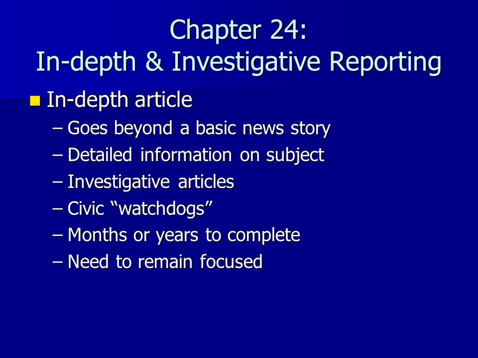 Chapter 24: In-depth & Investigative Reporting In-depth article In-depth article –Goes beyond a basic news story –Detailed information on subject –Inv