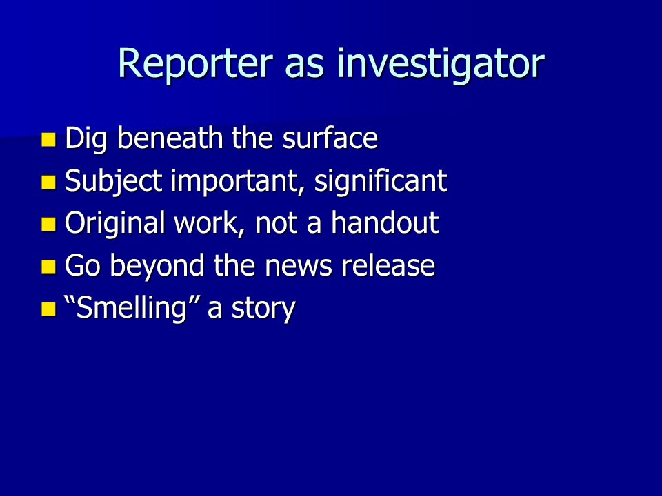Reporter as investigator Dig beneath the surface Dig beneath the surface Subject important, significant Subject important, significant Original work,