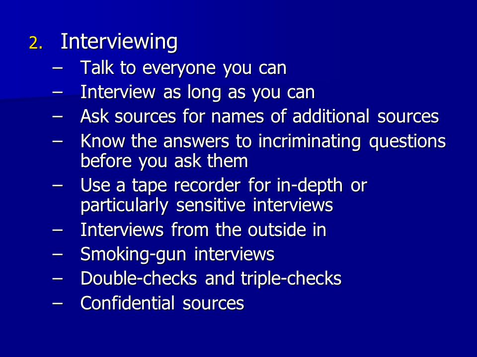 2. Interviewing –Talk to everyone you can –Interview as long as you can –Ask sources for names of additional sources –Know the answers to incriminatin