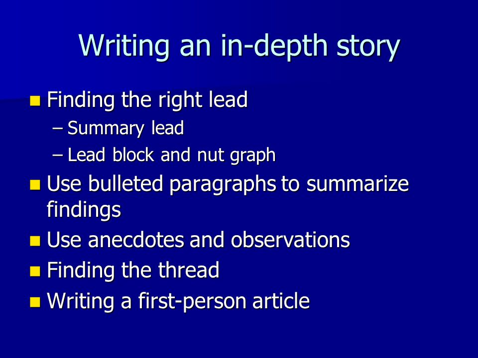 Writing an in-depth story Finding the right lead Finding the right lead –Summary lead –Lead block and nut graph Use bulleted paragraphs to summarize f