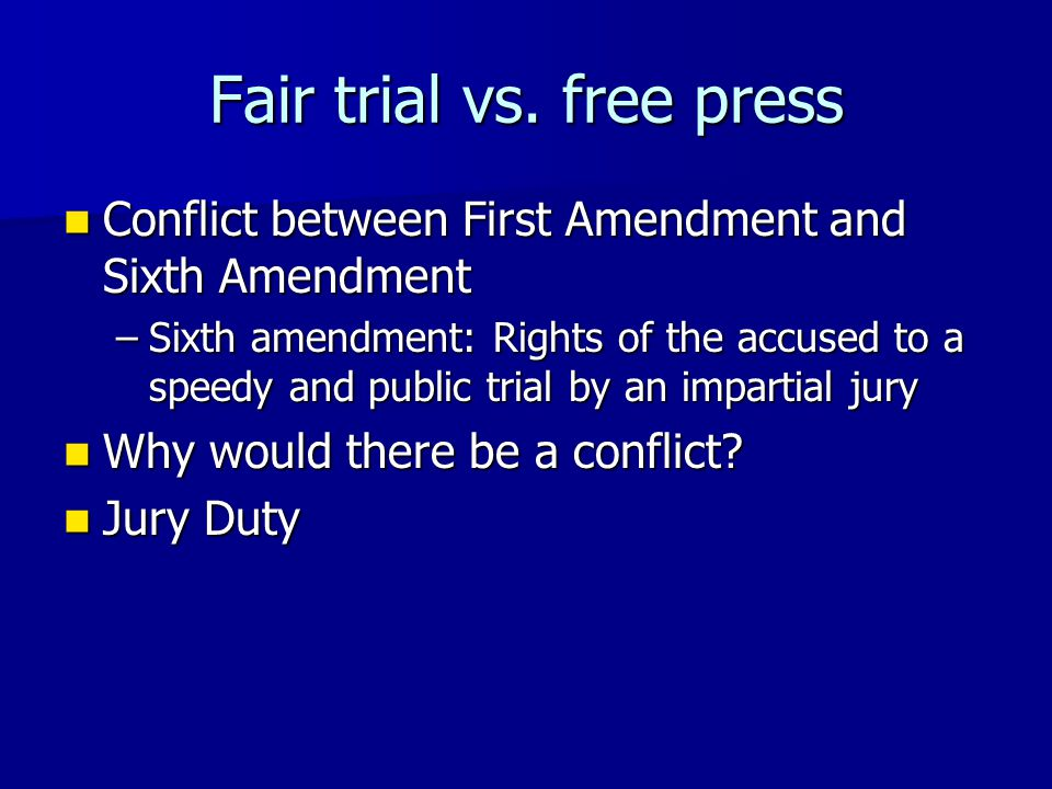 Fair trial vs. free press Conflict between First Amendment and Sixth Amendment Conflict between First Amendment and Sixth Amendment –Sixth amendment: