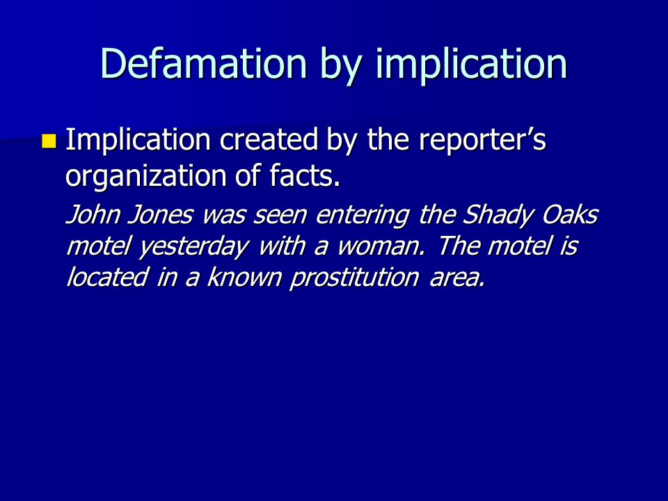 Defamation by implication Implication created by the reporter's organization of facts. Implication created by the reporter's organization of facts. Jo