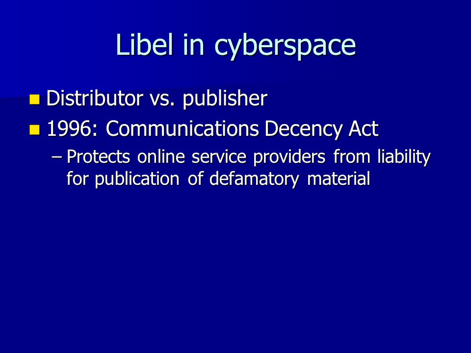 Libel in cyberspace Distributor vs. publisher Distributor vs. publisher 1996: Communications Decency Act 1996: Communications Decency Act –Protects on