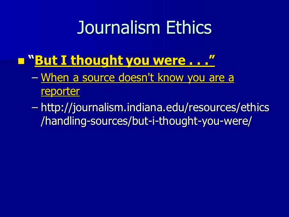 Journalism Ethics But I thought you were... But I thought you were... But I thought you were.. But I thought you were.. –When a source doesn t know you are a reporter When a source doesn t know you are a reporterWhen a source doesn t know you are a reporter –http://journalism.indiana.edu/resources/ethics /handling-sources/but-i-thought-you-were/