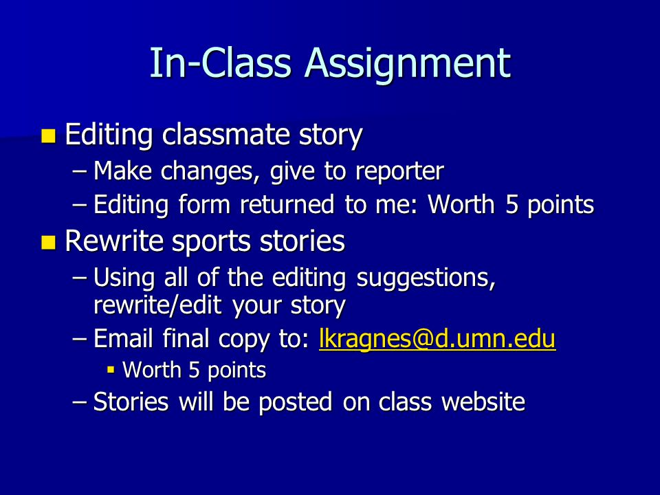 In-Class Assignment Editing classmate story Editing classmate story –Make changes, give to reporter –Editing form returned to me: Worth 5 points Rewrite sports stories Rewrite sports stories –Using all of the editing suggestions, rewrite/edit your story –Email final copy to: lkragnes@d.umn.edu lkragnes@d.umn.edu  Worth 5 points –Stories will be posted on class website