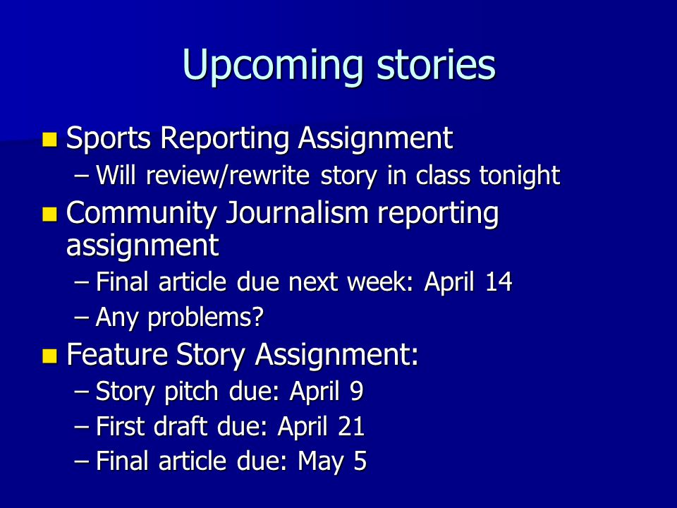 Upcoming stories Sports Reporting Assignment Sports Reporting Assignment –Will review/rewrite story in class tonight Community Journalism reporting assignment Community Journalism reporting assignment –Final article due next week: April 14 –Any problems.