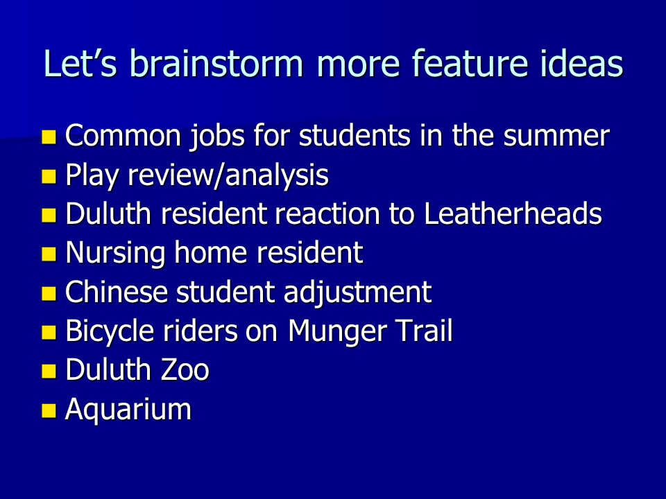 Let's brainstorm more feature ideas Common jobs for students in the summer Common jobs for students in the summer Play review/analysis Play review/analysis Duluth resident reaction to Leatherheads Duluth resident reaction to Leatherheads Nursing home resident Nursing home resident Chinese student adjustment Chinese student adjustment Bicycle riders on Munger Trail Bicycle riders on Munger Trail Duluth Zoo Duluth Zoo Aquarium Aquarium