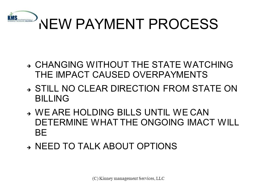 (C) Kinney management Services, LLC NEW PAYMENT PROCESS  CHANGING WITHOUT THE STATE WATCHING THE IMPACT CAUSED OVERPAYMENTS  STILL NO CLEAR DIRECTION FROM STATE ON BILLING  WE ARE HOLDING BILLS UNTIL WE CAN DETERMINE WHAT THE ONGOING IMACT WILL BE  NEED TO TALK ABOUT OPTIONS