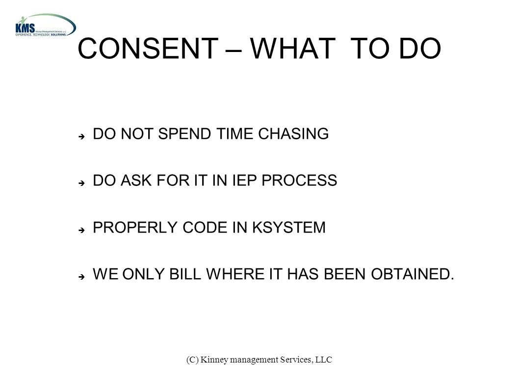 (C) Kinney management Services, LLC CONSENT – WHAT TO DO  DO NOT SPEND TIME CHASING  DO ASK FOR IT IN IEP PROCESS  PROPERLY CODE IN KSYSTEM  WE ONLY BILL WHERE IT HAS BEEN OBTAINED.