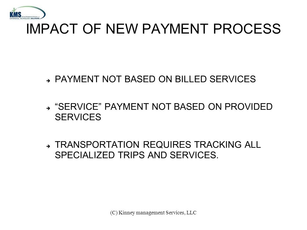 (C) Kinney management Services, LLC IMPACT OF NEW PAYMENT PROCESS  PAYMENT NOT BASED ON BILLED SERVICES  SERVICE PAYMENT NOT BASED ON PROVIDED SERVICES  TRANSPORTATION REQUIRES TRACKING ALL SPECIALIZED TRIPS AND SERVICES.