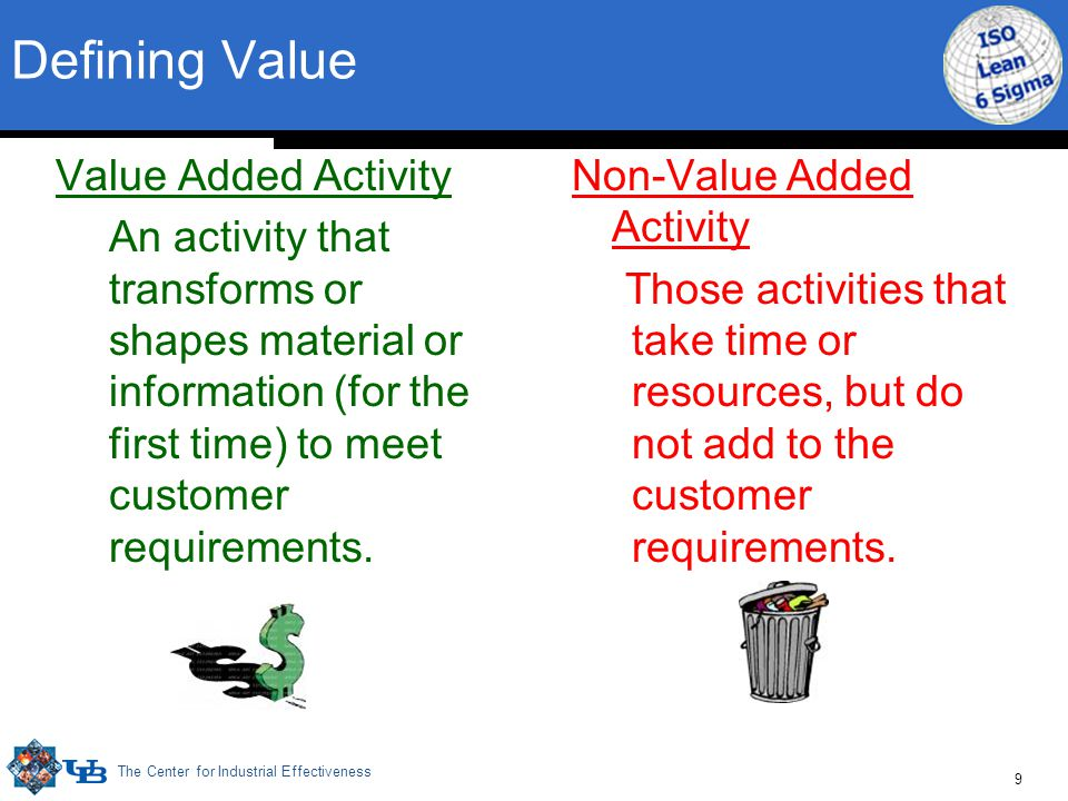 The Center for Industrial Effectiveness 9 Defining Value Value Added Activity An activity that transforms or shapes material or information (for the first time) to meet customer requirements.