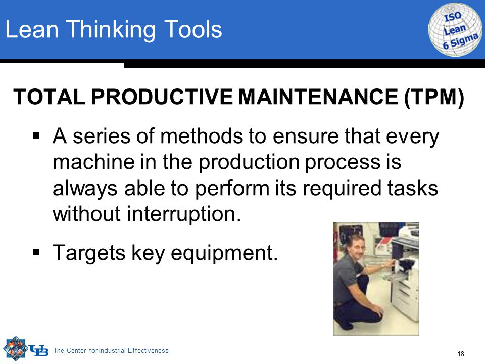 The Center for Industrial Effectiveness 18 Lean Thinking Tools TOTAL PRODUCTIVE MAINTENANCE (TPM)  A series of methods to ensure that every machine i