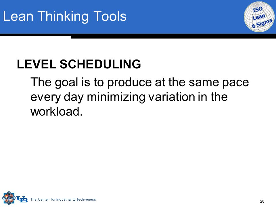 The Center for Industrial Effectiveness 20 LEVEL SCHEDULING The goal is to produce at the same pace every day minimizing variation in the workload. Le