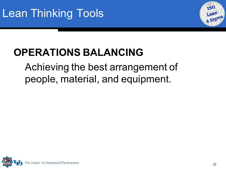 The Center for Industrial Effectiveness 22 OPERATIONS BALANCING Achieving the best arrangement of people, material, and equipment. Lean Thinking Tools