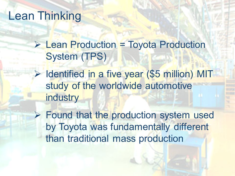 The Center for Industrial Effectiveness 2 Lean Thinking  Lean Production = Toyota Production System (TPS)  Identified in a five year ($5 million) MIT study of the worldwide automotive industry  Found that the production system used by Toyota was fundamentally different than traditional mass production
