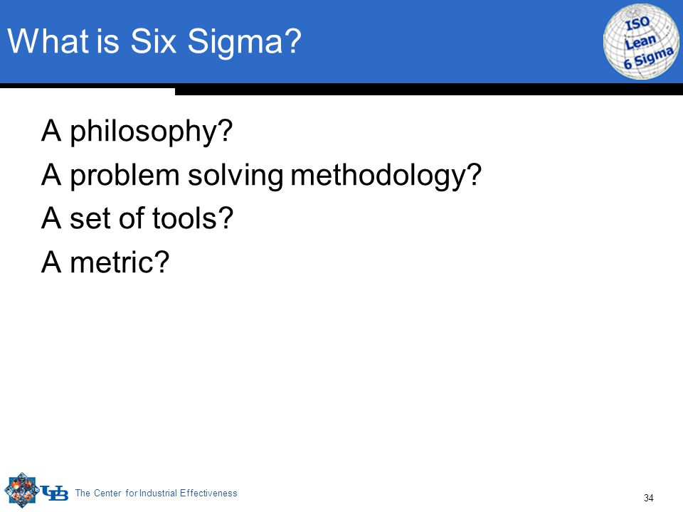 The Center for Industrial Effectiveness 34 What is Six Sigma? A philosophy? A problem solving methodology? A set of tools? A metric?
