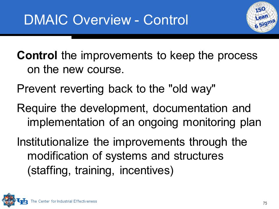 The Center for Industrial Effectiveness 75 DMAIC Overview - Control Control the improvements to keep the process on the new course. Prevent reverting