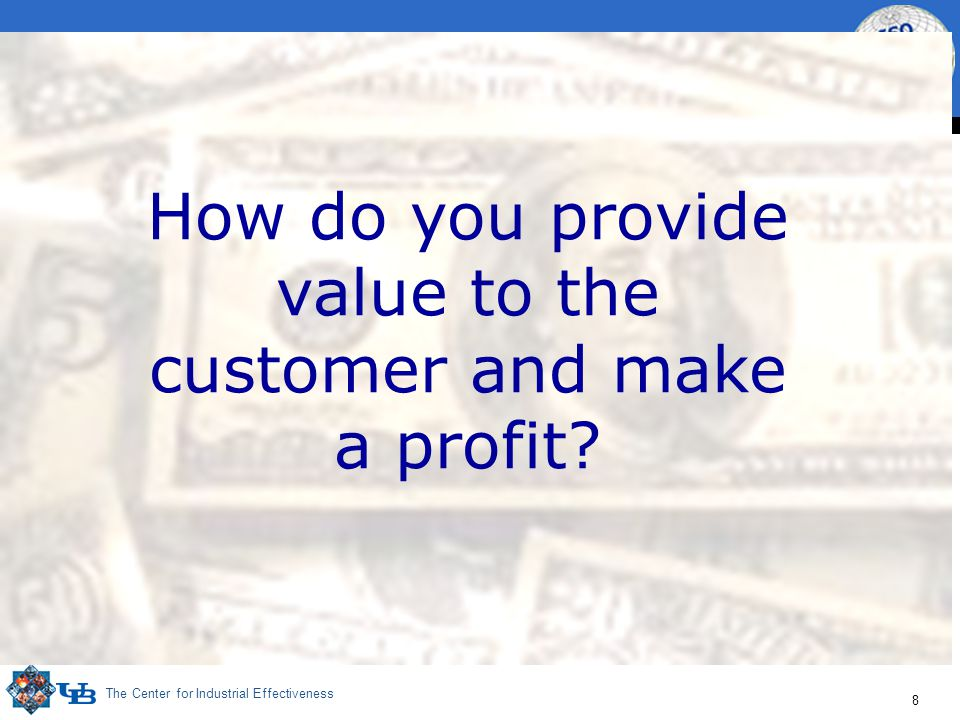 The Center for Industrial Effectiveness 8 How do you provide value to the customer and make a profit