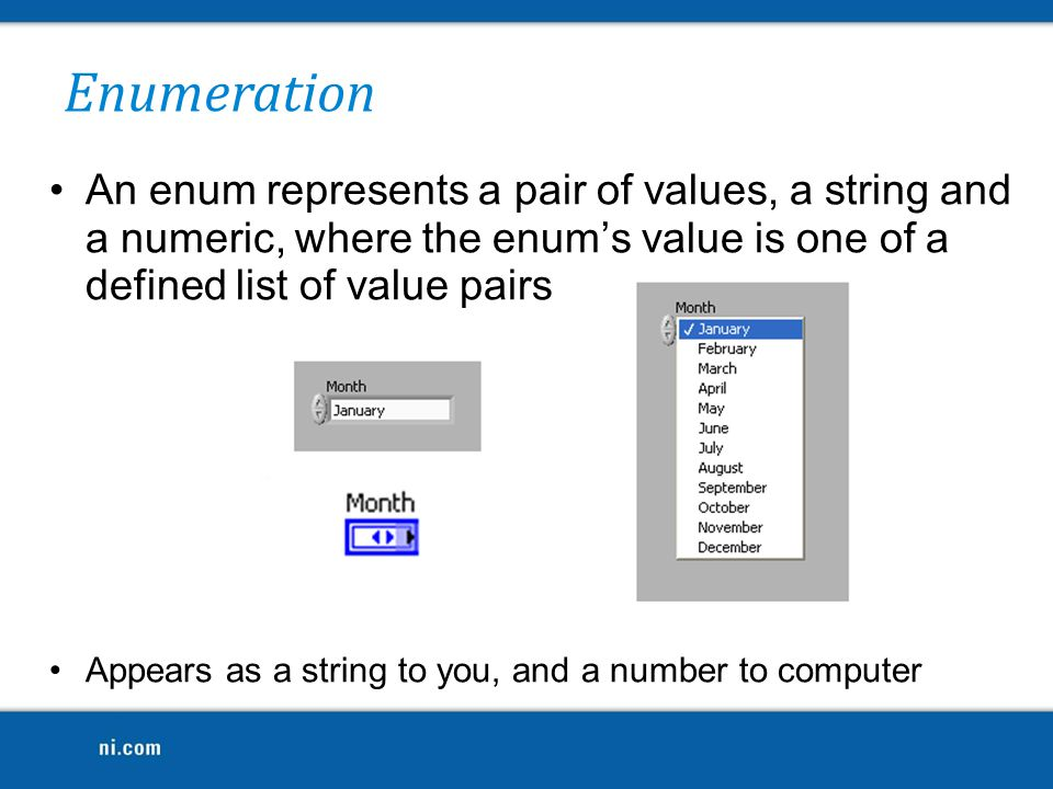 Enumeration An enum represents a pair of values, a string and a numeric, where the enum's value is one of a defined list of value pairs Appears as a s