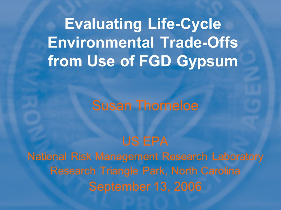 Susan Thorneloe US EPA National Risk Management Research Laboratory Research Triangle Park, North Carolina September 13, 2006 Susan Thorneloe US EPA National Risk Management Research Laboratory Research Triangle Park, North Carolina September 13, 2006 Evaluating Life-Cycle Environmental Trade-Offs from Use of FGD Gypsum
