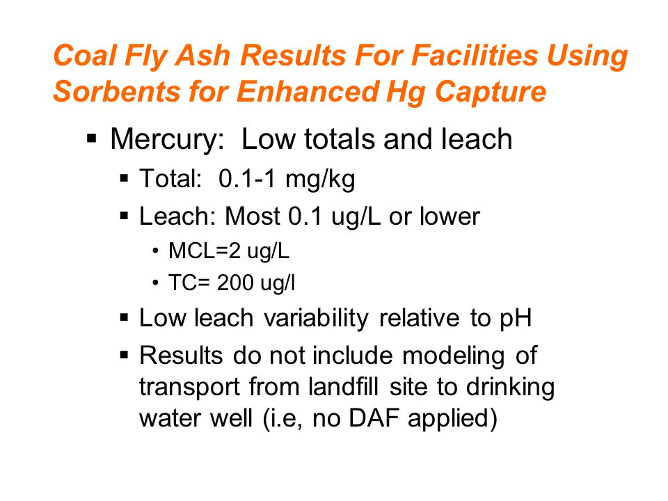 Coal Fly Ash Results For Facilities Using Sorbents for Enhanced Hg Capture  Mercury: Low totals and leach  Total: 0.1-1 mg/kg  Leach: Most 0.1 ug/L or lower MCL=2 ug/L TC= 200 ug/l  Low leach variability relative to pH  Results do not include modeling of transport from landfill site to drinking water well (i.e, no DAF applied)