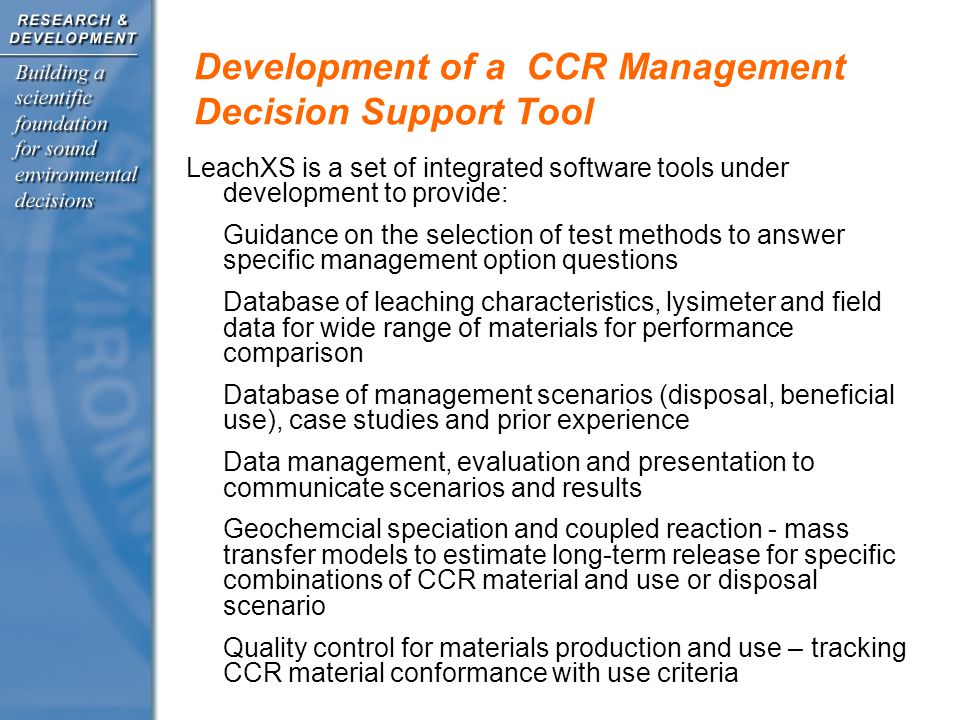 Development of a CCR Management Decision Support Tool LeachXS is a set of integrated software tools under development to provide: Guidance on the selection of test methods to answer specific management option questions Database of leaching characteristics, lysimeter and field data for wide range of materials for performance comparison Database of management scenarios (disposal, beneficial use), case studies and prior experience Data management, evaluation and presentation to communicate scenarios and results Geochemcial speciation and coupled reaction - mass transfer models to estimate long-term release for specific combinations of CCR material and use or disposal scenario Quality control for materials production and use – tracking CCR material conformance with use criteria