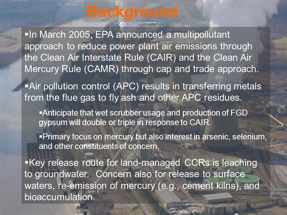 Background  In March 2005, EPA announced a multipollutant approach to reduce power plant air emissions through the Clean Air Interstate Rule (CAIR) and the Clean Air Mercury Rule (CAMR) through cap and trade approach.