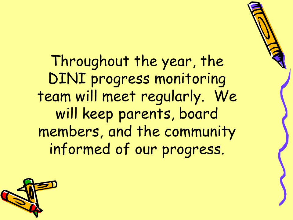Throughout the year, the DINI progress monitoring team will meet regularly. We will keep parents, board members, and the community informed of our pro