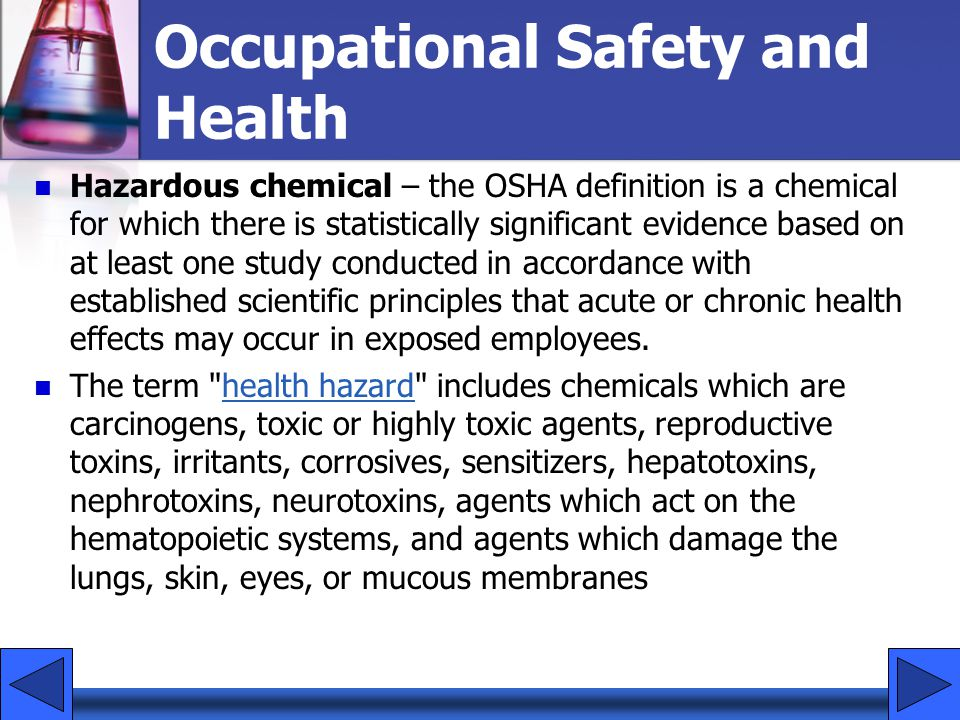 Hazardous chemical – the OSHA definition is a chemical for which there is statistically significant evidence based on at least one study conducted in