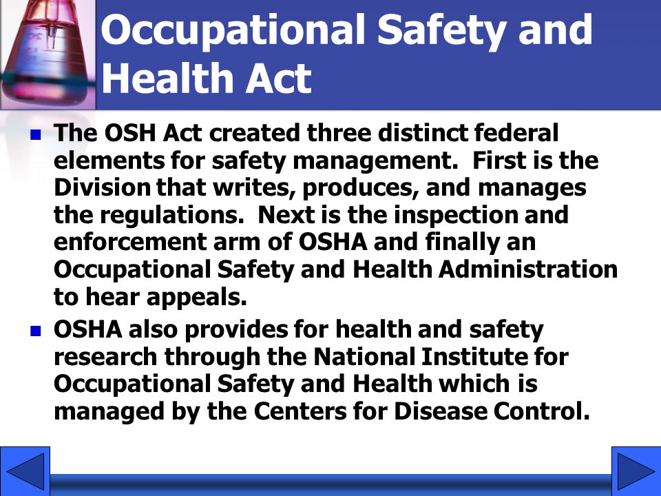 Occupational Safety and Health Act The OSH Act created three distinct federal elements for safety management. First is the Division that writes, produ