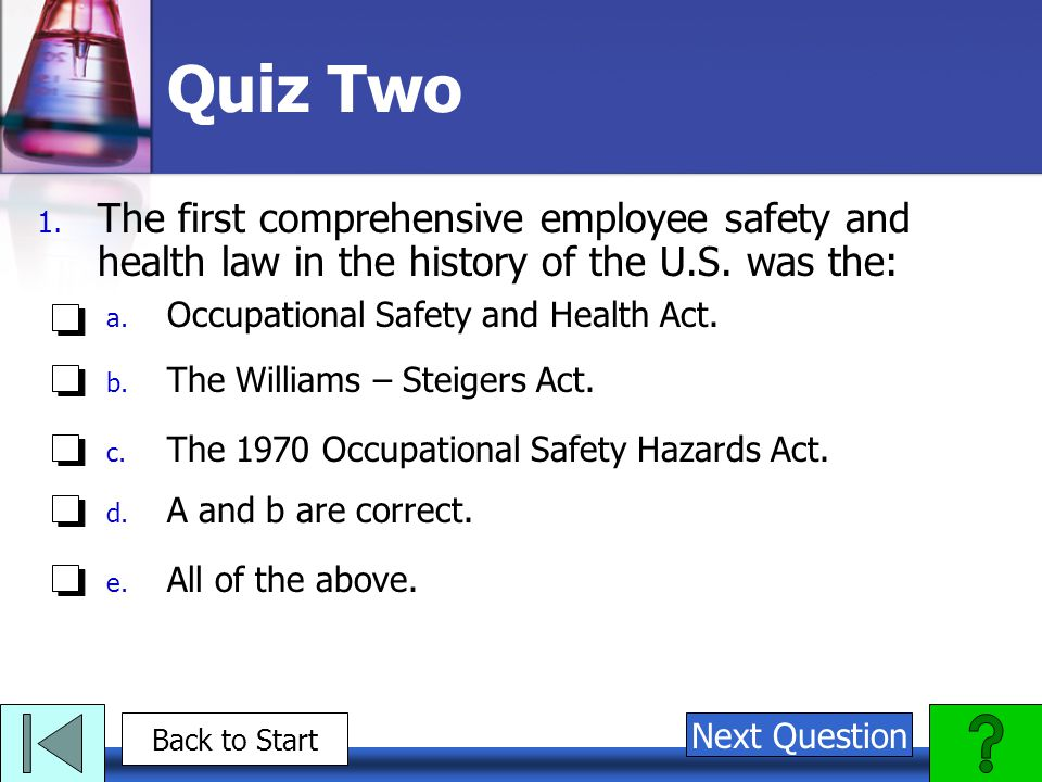 Quiz Two 1. The first comprehensive employee safety and health law in the history of the U.S. was the: a. Occupational Safety and Health Act. b. The W