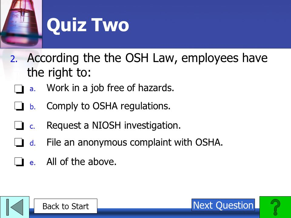 Quiz Two 2. According the the OSH Law, employees have the right to: a. Work in a job free of hazards. b. Comply to OSHA regulations. c. Request a NIOS