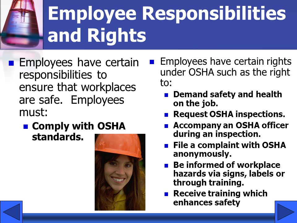 Employee Responsibilities and Rights Employees have certain responsibilities to ensure that workplaces are safe. Employees must: Comply with OSHA stan
