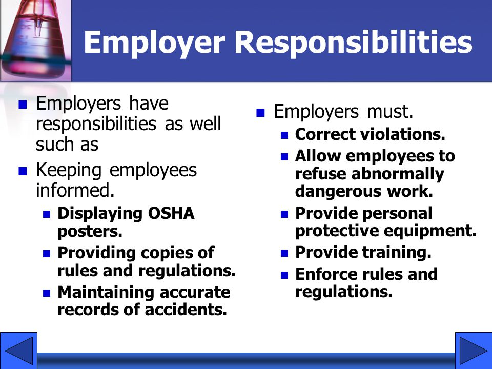 Employer Responsibilities Employers have responsibilities as well such as Keeping employees informed. Displaying OSHA posters. Providing copies of rul