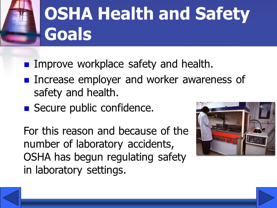 OSHA Health and Safety Goals Improve workplace safety and health. Increase employer and worker awareness of safety and health. Secure public confidenc