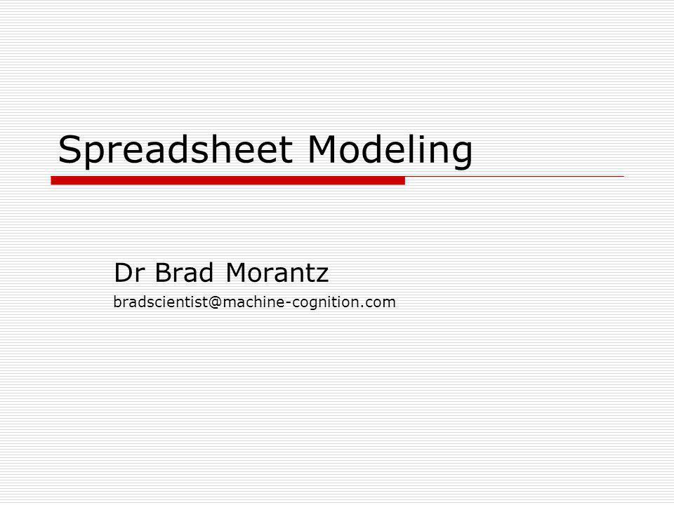 Spreadsheet Modeling Dr Brad Morantz bradscientist@machine-cognition.com