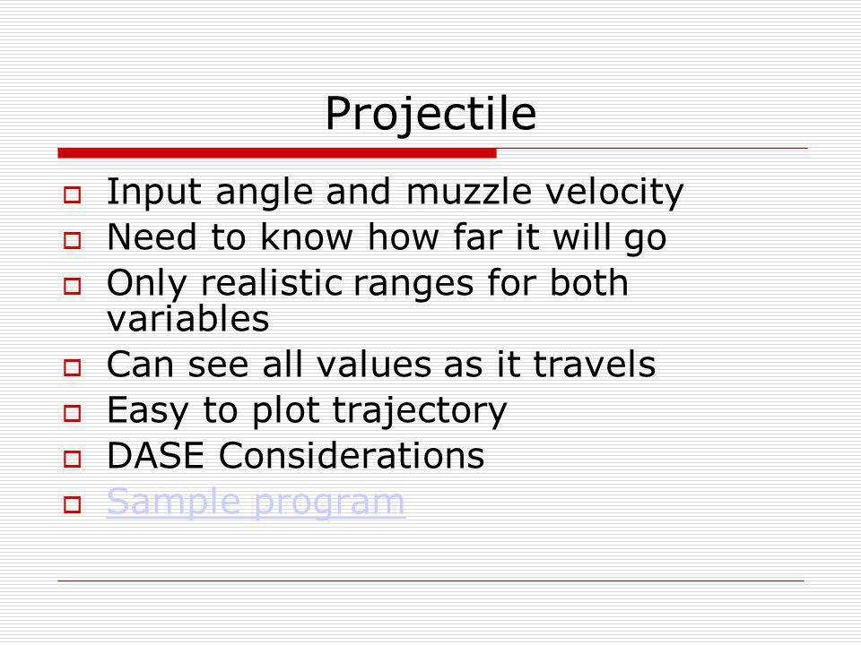 Projectile  Input angle and muzzle velocity  Need to know how far it will go  Only realistic ranges for both variables  Can see all values as it travels  Easy to plot trajectory  DASE Considerations  Sample program Sample program