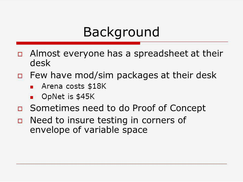 Background  Almost everyone has a spreadsheet at their desk  Few have mod/sim packages at their desk Arena costs $18K OpNet is $45K  Sometimes need