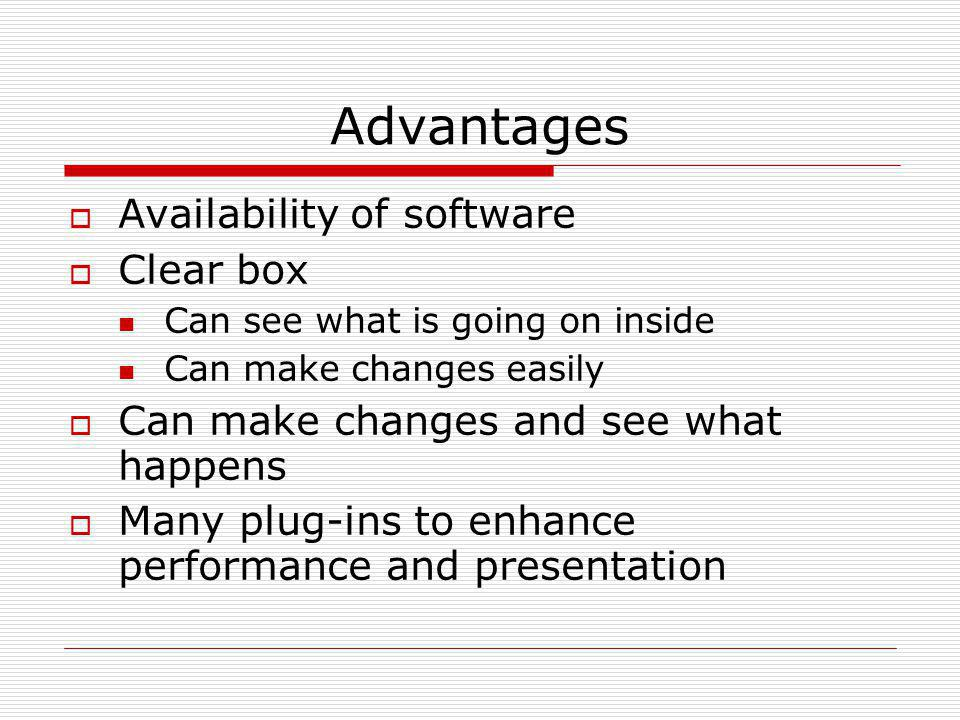 Advantages  Availability of software  Clear box Can see what is going on inside Can make changes easily  Can make changes and see what happens  Ma