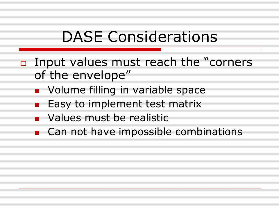 DASE Considerations  Input values must reach the corners of the envelope Volume filling in variable space Easy to implement test matrix Values must be realistic Can not have impossible combinations