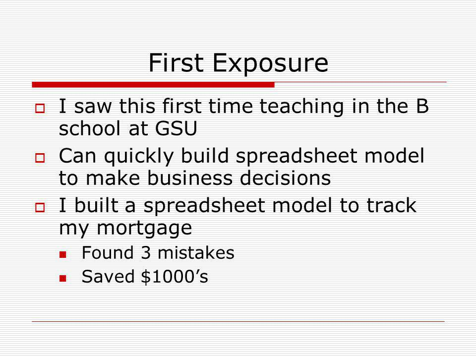 First Exposure  I saw this first time teaching in the B school at GSU  Can quickly build spreadsheet model to make business decisions  I built a spreadsheet model to track my mortgage Found 3 mistakes Saved $1000's