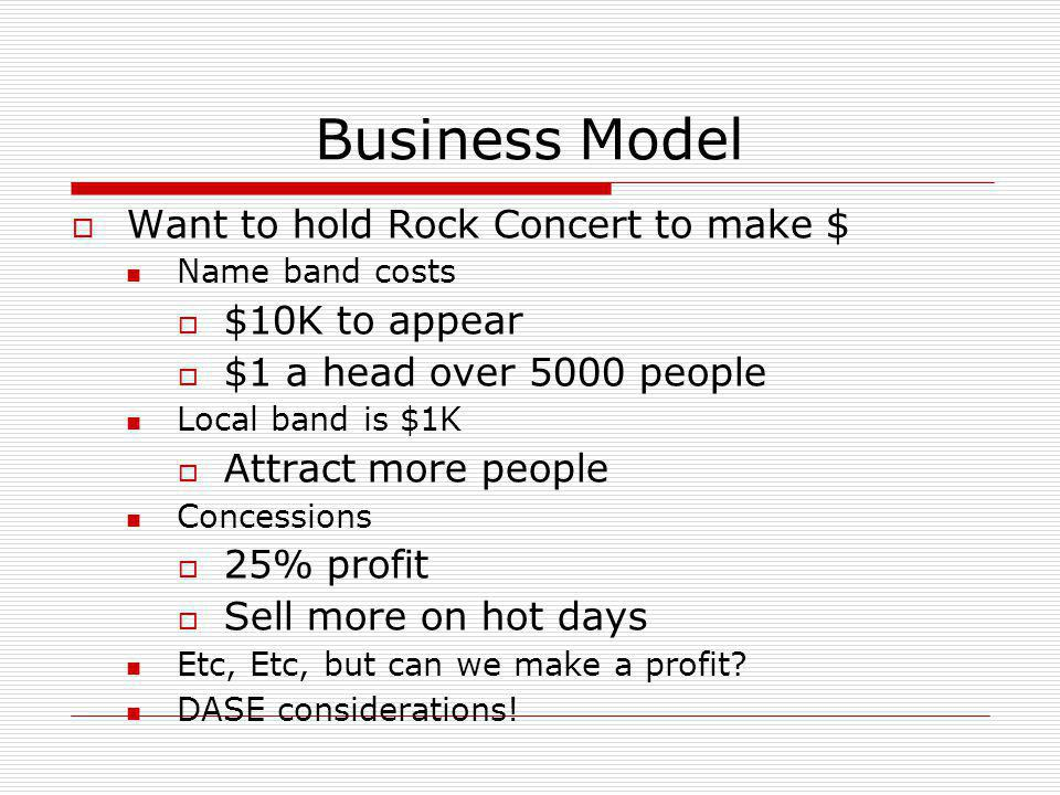 Business Model  Want to hold Rock Concert to make $ Name band costs  $10K to appear  $1 a head over 5000 people Local band is $1K  Attract more pe