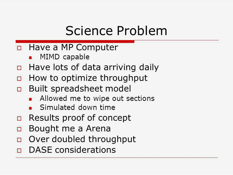 Science Problem  Have a MP Computer MIMD capable  Have lots of data arriving daily  How to optimize throughput  Built spreadsheet model Allowed me