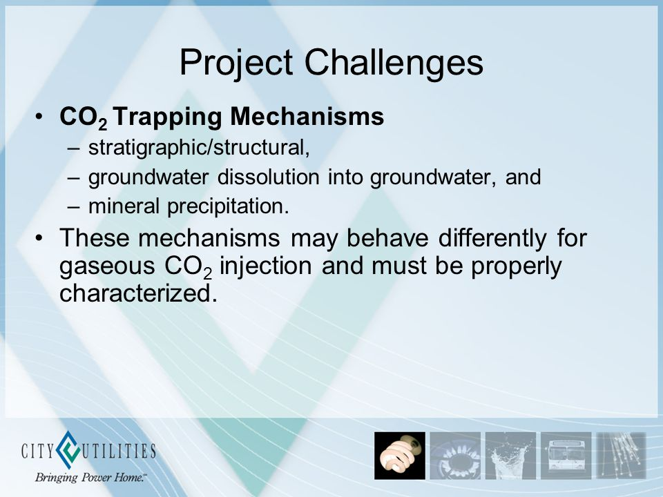 Project Challenges CO 2 Trapping Mechanisms –stratigraphic/structural, –groundwater dissolution into groundwater, and –mineral precipitation.