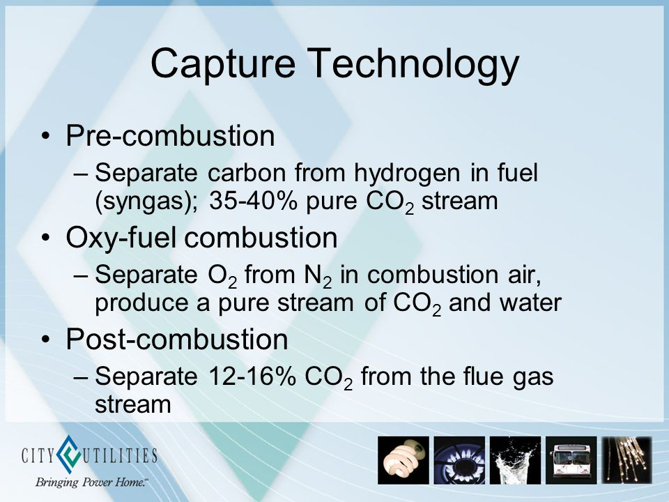 Capture Technology Pre-combustion –Separate carbon from hydrogen in fuel (syngas); 35-40% pure CO 2 stream Oxy-fuel combustion –Separate O 2 from N 2